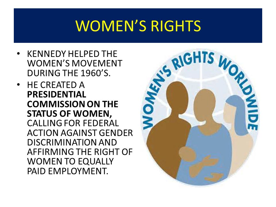 WOMEN'S RIGHTS KENNEDY HELPED THE WOMEN'S MOVEMENT DURING THE 1960'S.