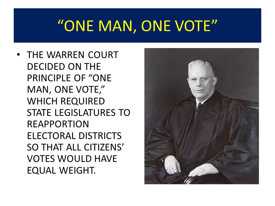 ONE MAN, ONE VOTE THE WARREN COURT DECIDED ON THE PRINCIPLE OF ONE MAN, ONE VOTE, WHICH REQUIRED STATE LEGISLATURES TO REAPPORTION ELECTORAL DISTRICTS SO THAT ALL CITIZENS' VOTES WOULD HAVE EQUAL WEIGHT.