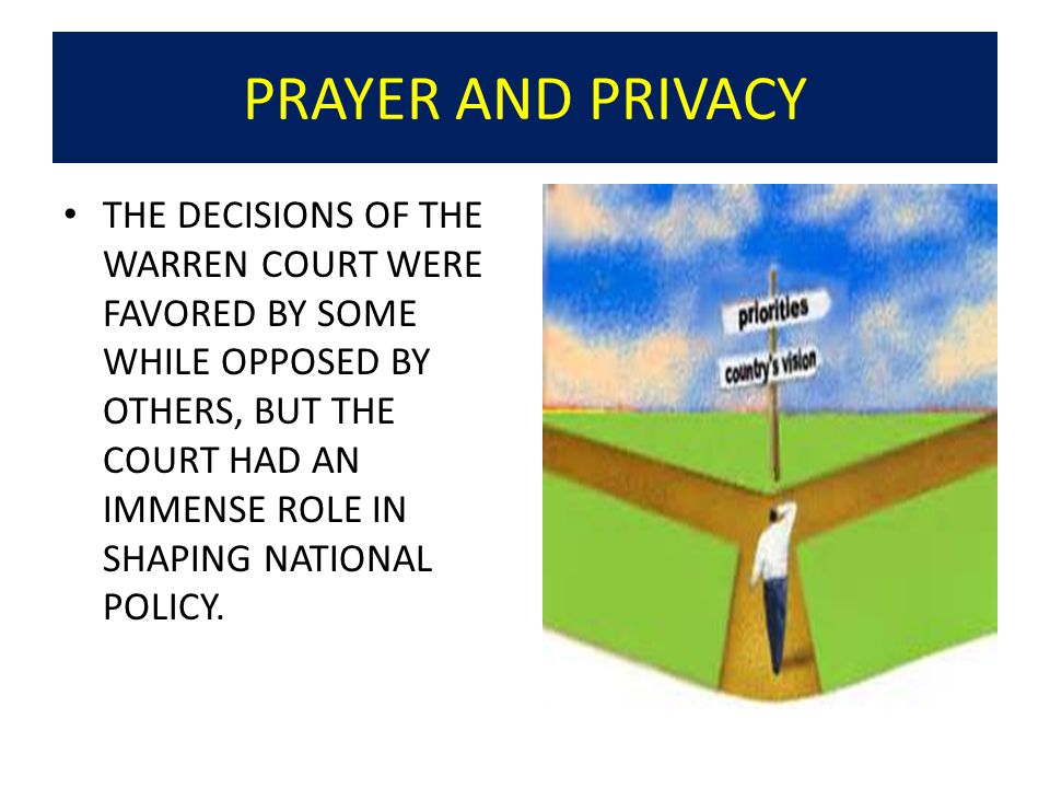 PRAYER AND PRIVACY THE DECISIONS OF THE WARREN COURT WERE FAVORED BY SOME WHILE OPPOSED BY OTHERS, BUT THE COURT HAD AN IMMENSE ROLE IN SHAPING NATIONAL POLICY.