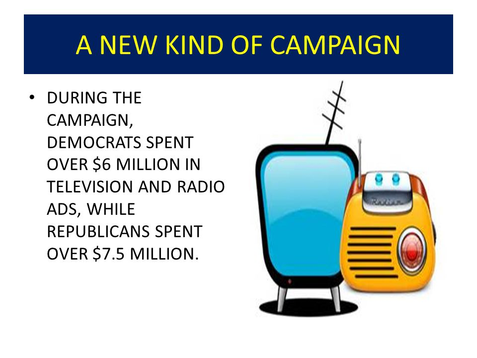A NEW KIND OF CAMPAIGN DURING THE CAMPAIGN, DEMOCRATS SPENT OVER $6 MILLION IN TELEVISION AND RADIO ADS, WHILE REPUBLICANS SPENT OVER $7.5 MILLION.