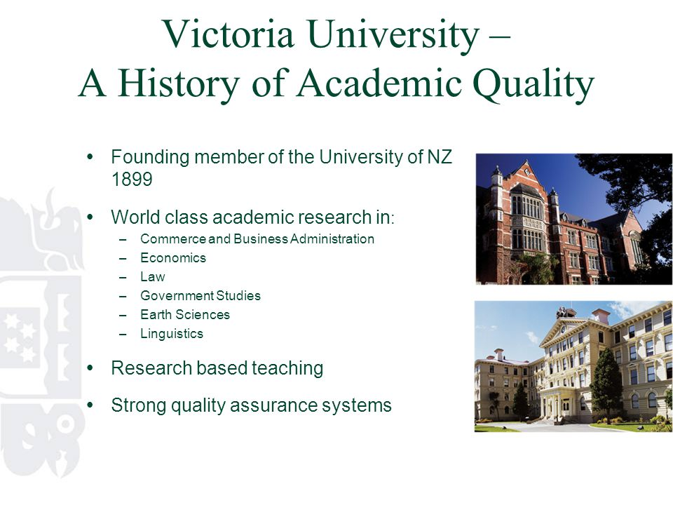 Victoria University – A History of Academic Quality  Founding member of the University of NZ 1899  World class academic research in : –Commerce and Business Administration –Economics –Law –Government Studies –Earth Sciences –Linguistics  Research based teaching  Strong quality assurance systems