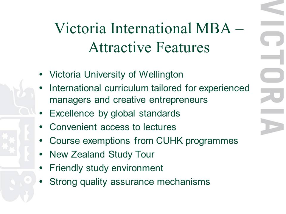 Victoria International MBA – Attractive Features  Victoria University of Wellington  International curriculum tailored for experienced managers and creative entrepreneurs  Excellence by global standards  Convenient access to lectures  Course exemptions from CUHK programmes  New Zealand Study Tour  Friendly study environment  Strong quality assurance mechanisms