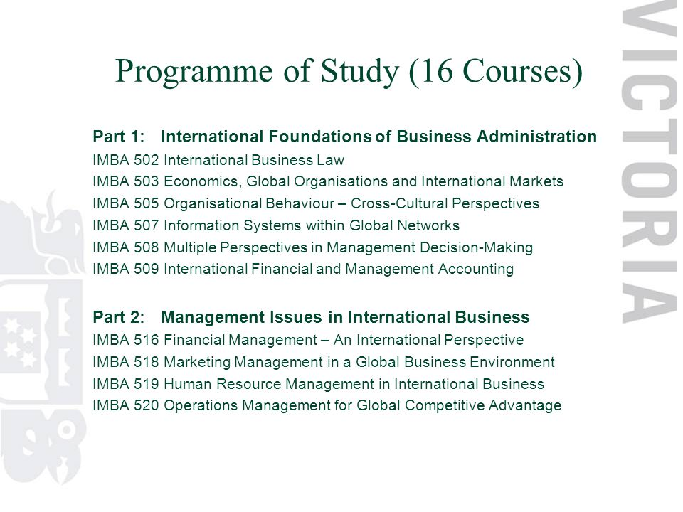 Programme of Study (16 Courses) Part 1:International Foundations of Business Administration IMBA 502 International Business Law IMBA 503 Economics, Global Organisations and International Markets IMBA 505 Organisational Behaviour – Cross-Cultural Perspectives IMBA 507 Information Systems within Global Networks IMBA 508 Multiple Perspectives in Management Decision-Making IMBA 509 International Financial and Management Accounting Part 2:Management Issues in International Business IMBA 516 Financial Management – An International Perspective IMBA 518 Marketing Management in a Global Business Environment IMBA 519 Human Resource Management in International Business IMBA 520 Operations Management for Global Competitive Advantage