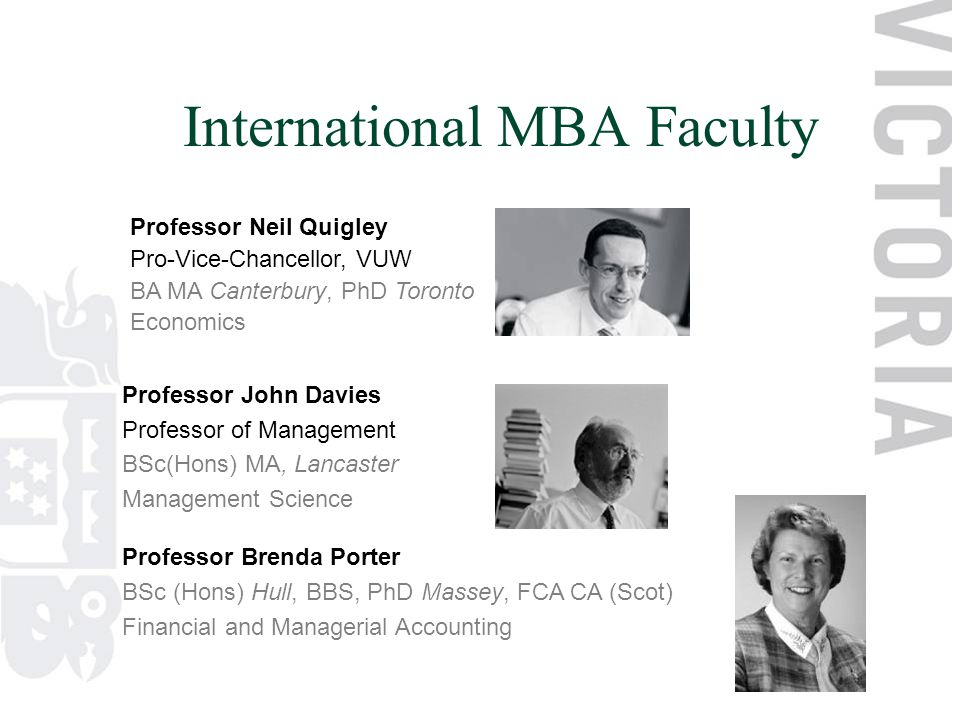 International MBA Faculty Professor John Davies Professor of Management BSc(Hons) MA, Lancaster Management Science Professor Brenda Porter BSc (Hons) Hull, BBS, PhD Massey, FCA CA (Scot) Financial and Managerial Accounting Professor Neil Quigley Pro-Vice-Chancellor, VUW BA MA Canterbury, PhD Toronto Economics