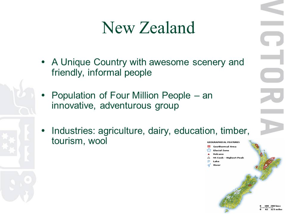  A Unique Country with awesome scenery and friendly, informal people  Population of Four Million People – an innovative, adventurous group  Industries: agriculture, dairy, education, timber, tourism, wool