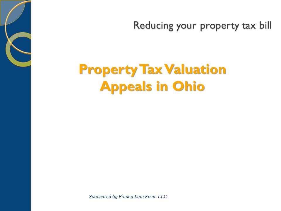 Reducing your property tax bill Property Tax Valuation Appeals in Ohio Sponsored by Finney Law Firm, LLC