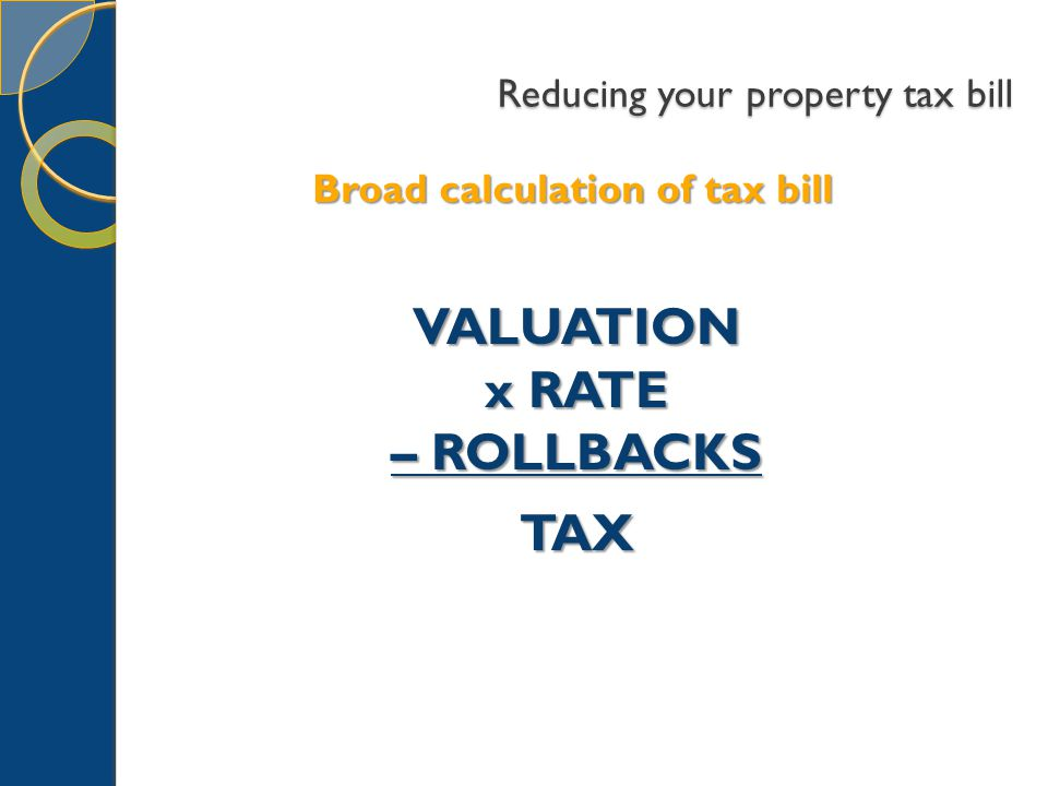 Reducing your property tax bill Broad calculation of tax bill VALUATION x RATE – ROLLBACKS TAX