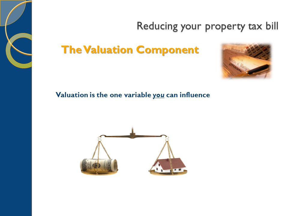 Reducing your property tax bill The Valuation Component Valuation is the one variable you can influence