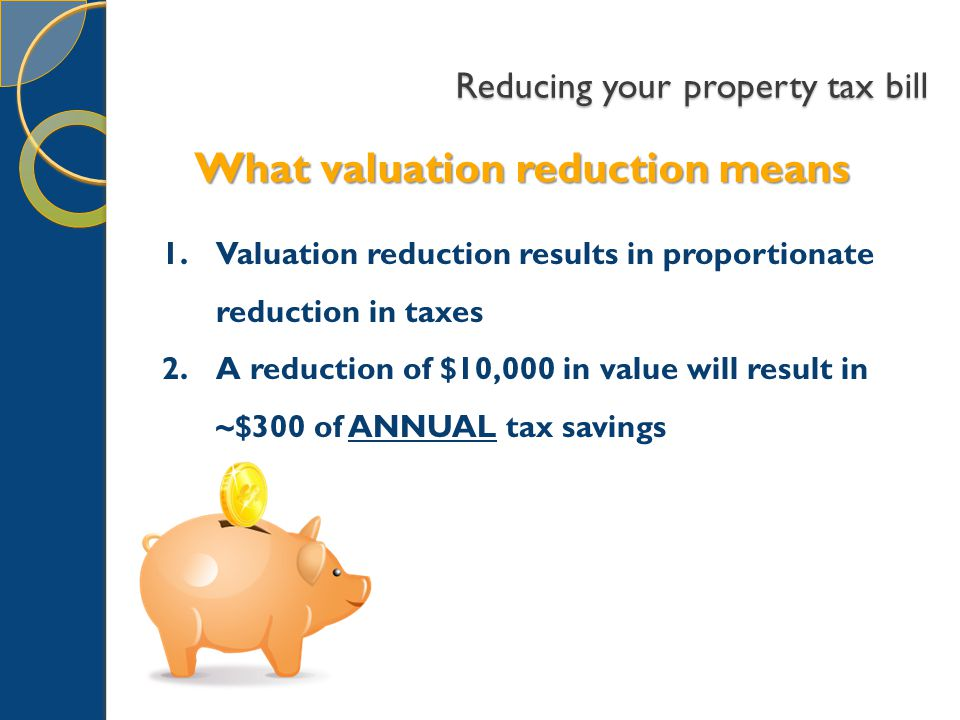 Reducing your property tax bill What valuation reduction means 1.Valuation reduction results in proportionate reduction in taxes 2.A reduction of $10,000 in value will result in ~$300 of ANNUAL tax savings