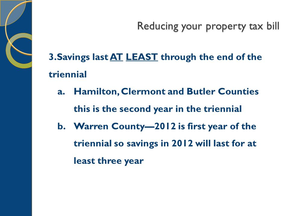 Reducing your property tax bill 3.Savings last AT LEAST through the end of the triennial a.Hamilton, Clermont and Butler Counties this is the second year in the triennial b.Warren County—2012 is first year of the triennial so savings in 2012 will last for at least three year