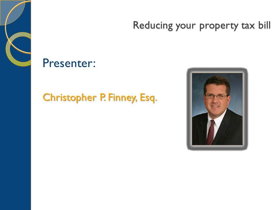 Reducing your property tax bill Presenter: Christopher P. Finney, Esq.