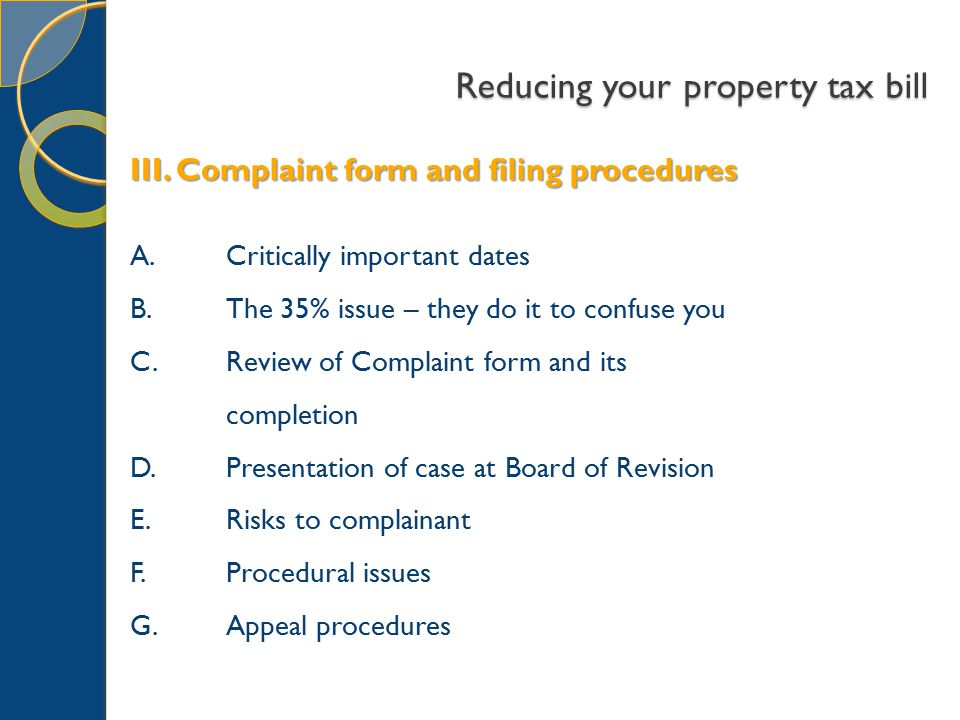 Reducing your property tax bill III. Complaint form and filing procedures A.Critically important dates B. The 35% issue – they do it to confuse you C.