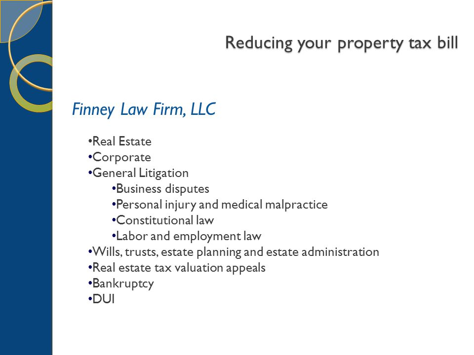 Reducing your property tax bill Finney Law Firm, LLC Real Estate Corporate General Litigation Business disputes Personal injury and medical malpractice Constitutional law Labor and employment law Wills, trusts, estate planning and estate administration Real estate tax valuation appeals Bankruptcy DUI
