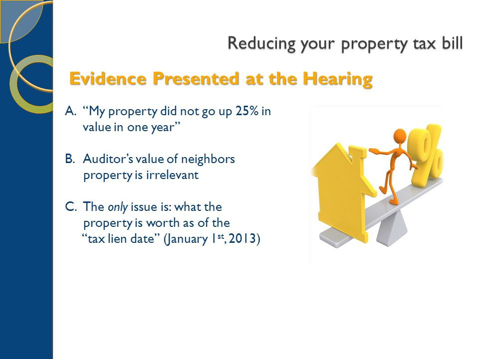 Reducing your property tax bill A. My property did not go up 25% in value in one year B.Auditor's value of neighbors property is irrelevant C.The only issue is: what the property is worth as of the tax lien date (January 1 st, 2013) Evidence Presented at the Hearing