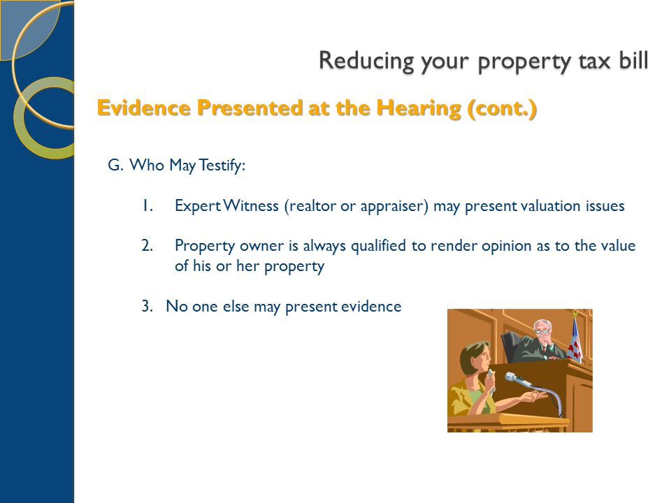 Reducing your property tax bill G. Who May Testify: 1.Expert Witness (realtor or appraiser) may present valuation issues 2.Property owner is always qu