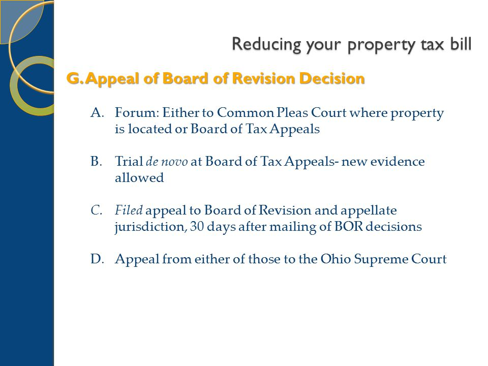 Reducing your property tax bill A.Forum: Either to Common Pleas Court where property is located or Board of Tax Appeals B.Trial de novo at Board of Tax Appeals- new evidence allowed C.Filed appeal to Board of Revision and appellate jurisdiction, 30 days after mailing of BOR decisions D.Appeal from either of those to the Ohio Supreme Court G.