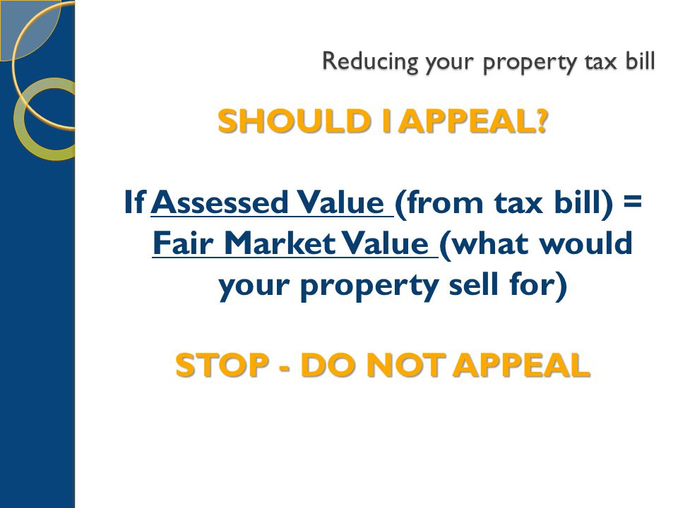 Reducing your property tax bill SHOULD I APPEAL? If Assessed Value (from tax bill) = Fair Market Value (what would your property sell for) STOP - DO N