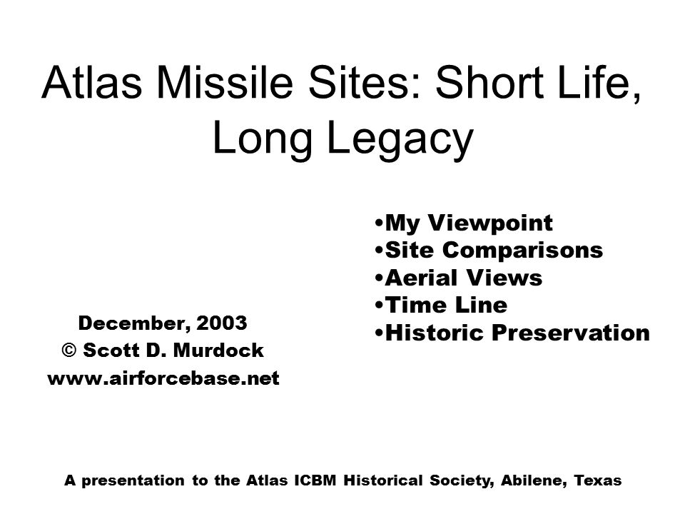 Atlas Missile Sites: Short Life, Long Legacy December, 2003 © Scott D. Murdock www.airforcebase.net My Viewpoint Site Comparisons Aerial Views Time Li