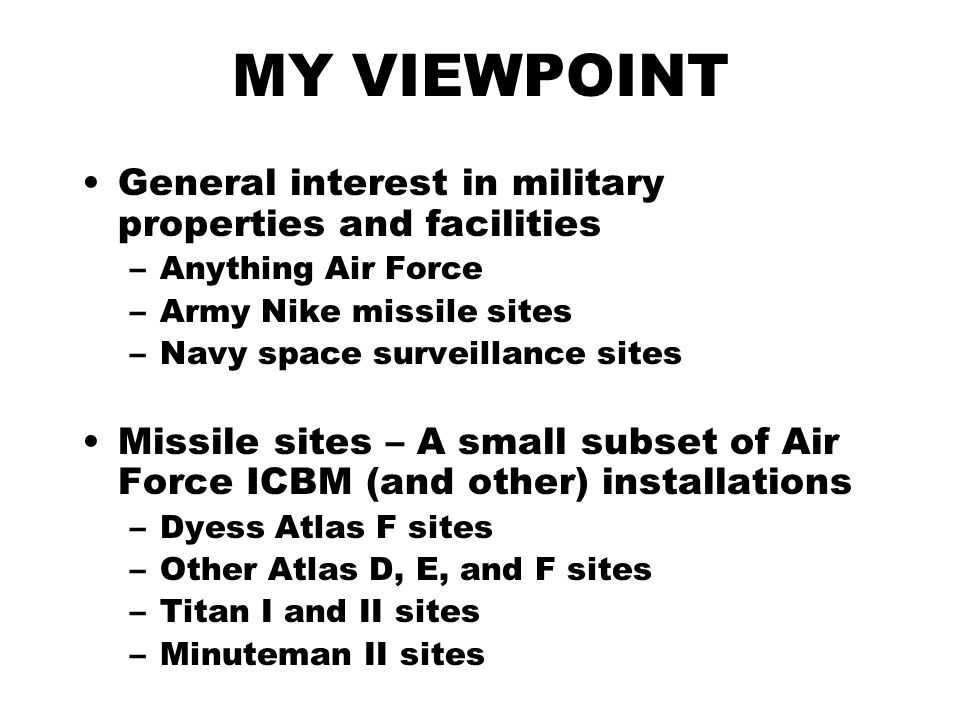 MY VIEWPOINT General interest in military properties and facilities –Anything Air Force –Army Nike missile sites –Navy space surveillance sites Missile sites – A small subset of Air Force ICBM (and other) installations –Dyess Atlas F sites –Other Atlas D, E, and F sites –Titan I and II sites –Minuteman II sites
