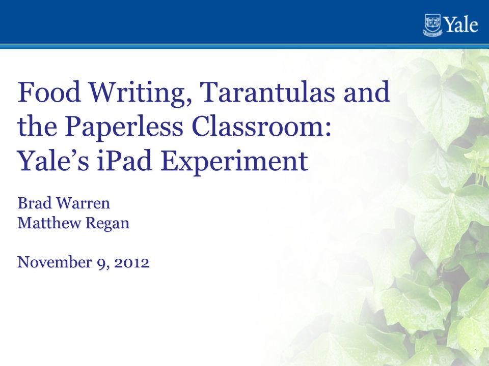 1 Food Writing, Tarantulas and the Paperless Classroom: Yale's iPad Experiment Brad Warren Matthew Regan November 9, 2012 Brad Warren Matthew Regan No