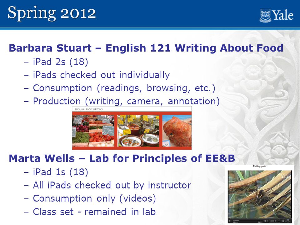 11 Barbara Stuart – English 121 Writing About Food – –iPad 2s (18) – –iPads checked out individually – –Consumption (readings, browsing, etc.) – –Production (writing, camera, annotation) Marta Wells – Lab for Principles of EE&B – –iPad 1s (18) – –All iPads checked out by instructor – –Consumption only (videos) – –Class set - remained in lab Spring 2012