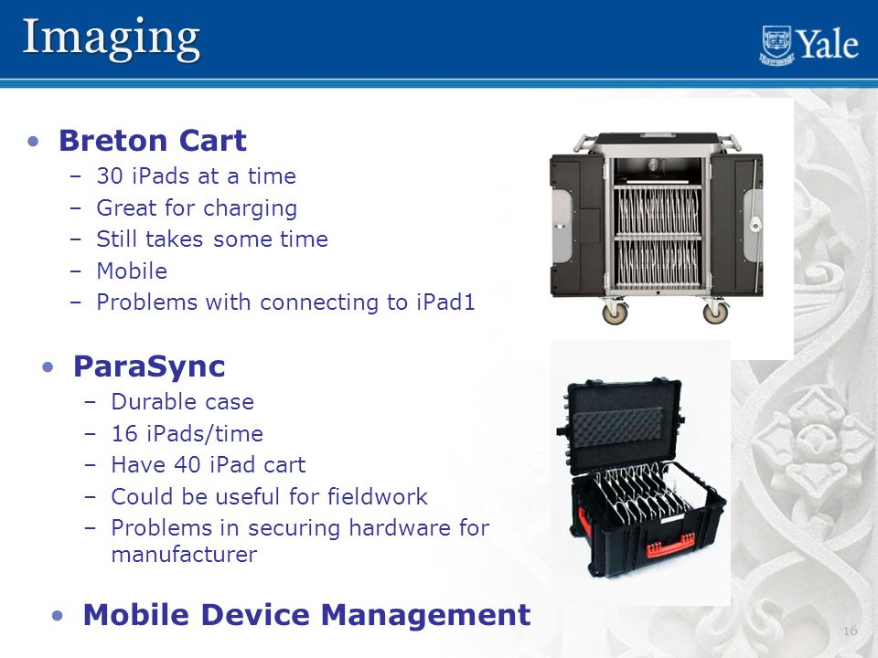 16 Breton Cart – –30 iPads at a time – –Great for charging – –Still takes some time – –Mobile – –Problems with connecting to iPad1 ImagingImaging ParaSync – –Durable case – –16 iPads/time – –Have 40 iPad cart – –Could be useful for fieldwork – –Problems in securing hardware for manufacturer Mobile Device Management