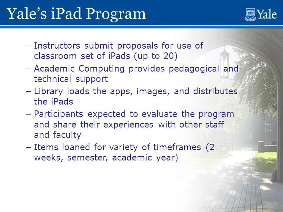 3 Yale's iPad Program − −Instructors submit proposals for use of classroom set of iPads (up to 20) − −Academic Computing provides pedagogical and technical support − −Library loads the apps, images, and distributes the iPads − −Participants expected to evaluate the program and share their experiences with other staff and faculty − −Items loaned for variety of timeframes (2 weeks, semester, academic year)