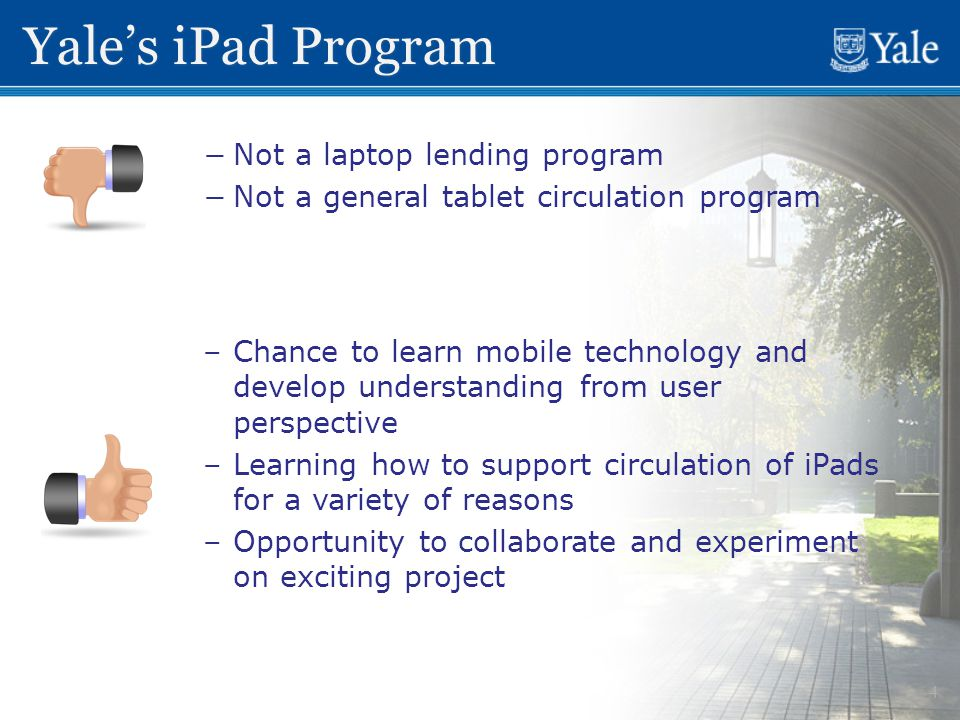 4 Yale's iPad Program − −Not a laptop lending program − −Not a general tablet circulation program – –Chance to learn mobile technology and develop understanding from user perspective – –Learning how to support circulation of iPads for a variety of reasons – –Opportunity to collaborate and experiment on exciting project