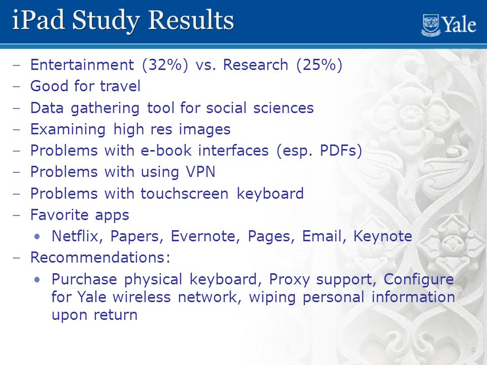 9 iPad Study Results – –Entertainment (32%) vs. Research (25%) – –Good for travel – –Data gathering tool for social sciences – –Examining high res ima
