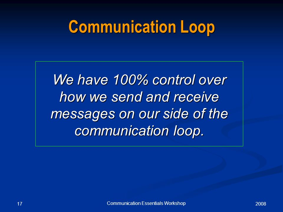 200817 Communication Essentials Workshop Communication Loop We have 100% control over how we send and receive messages on our side of the communication loop.
