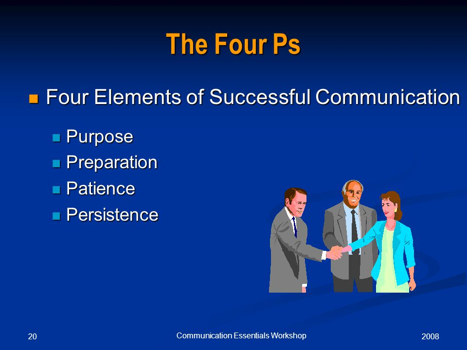 200820 Communication Essentials Workshop The Four Ps Four Elements of Successful Communication Four Elements of Successful Communication Purpose Purpose Preparation Preparation Patience Patience Persistence Persistence