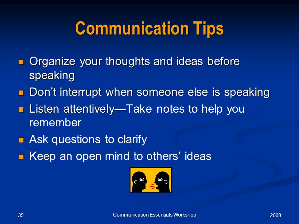 200835 Communication Essentials Workshop Communication Tips Organize your thoughts and ideas before speaking Organize your thoughts and ideas before speaking Don't interrupt when someone else is speaking Don't interrupt when someone else is speaking Listen attentively— Listen attentively—Take notes to help you remember Ask questions to clarify Keep an open mind to others' ideas