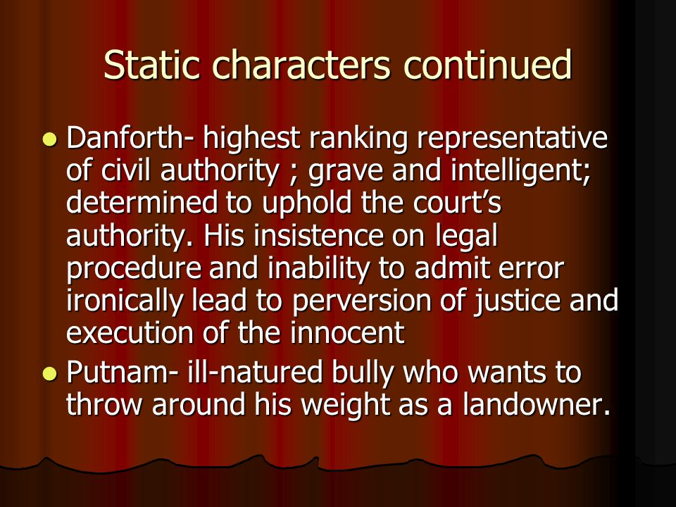 Static characters continued Danforth- highest ranking representative of civil authority ; grave and intelligent; determined to uphold the court's authority.
