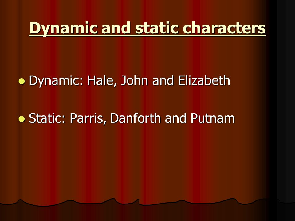 Dynamic and static characters Dynamic: Hale, John and Elizabeth Dynamic: Hale, John and Elizabeth Static: Parris, Danforth and Putnam Static: Parris, Danforth and Putnam