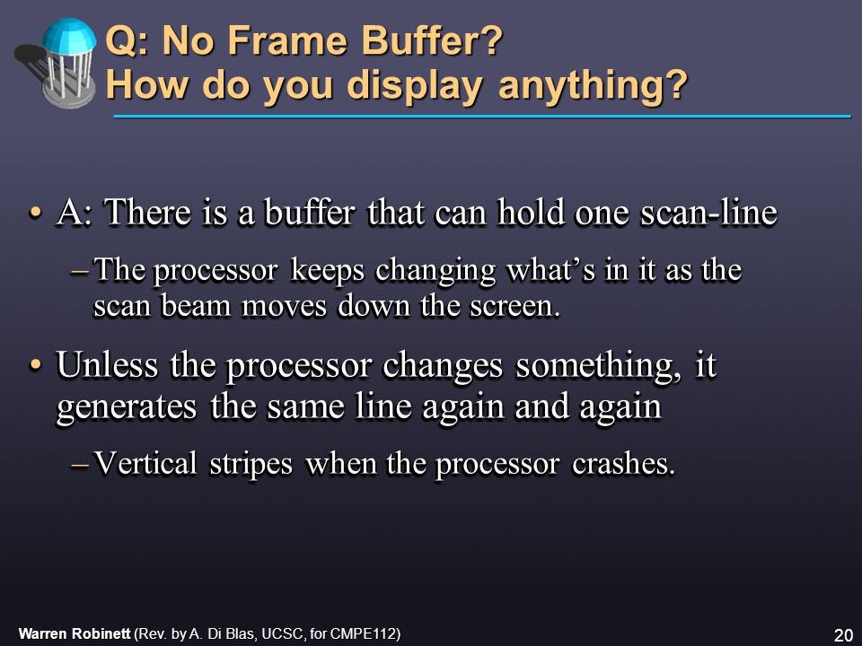 Warren Robinett (Rev. by A. Di Blas, UCSC, for CMPE112) 20 Q: No Frame Buffer? How do you display anything? A: There is a buffer that can hold one sca
