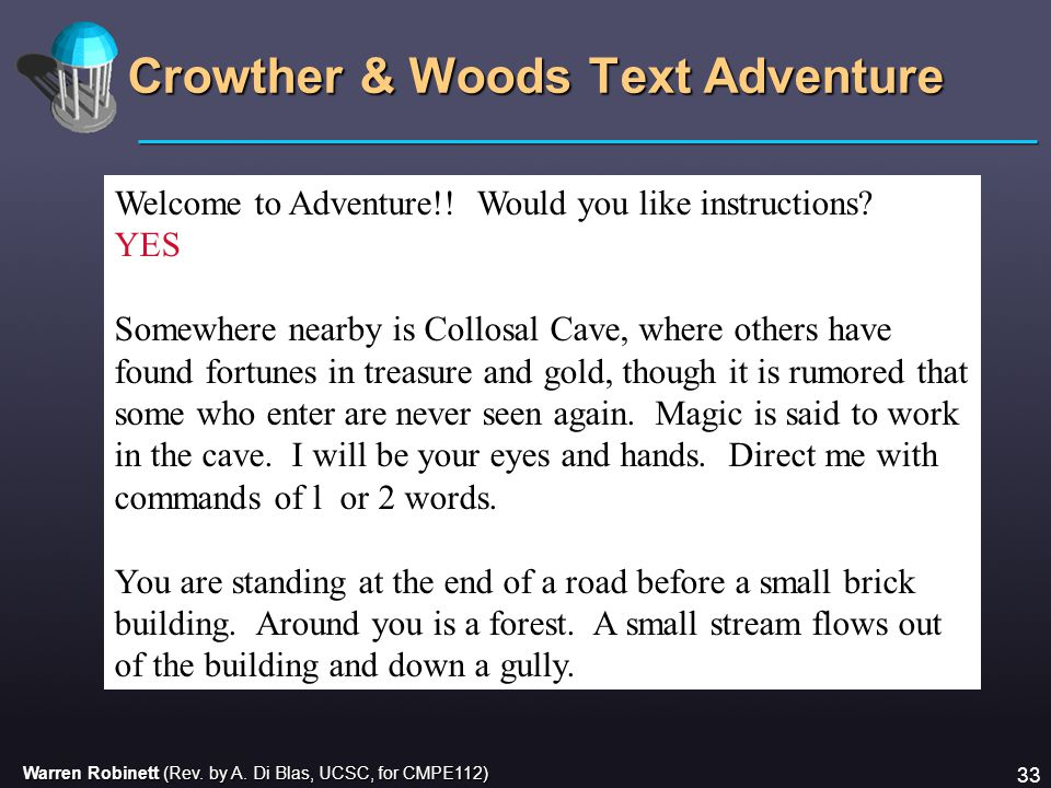 Warren Robinett (Rev. by A. Di Blas, UCSC, for CMPE112) 33 Crowther & Woods Text Adventure Welcome to Adventure!! Would you like instructions? YES Som