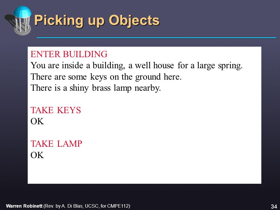 Warren Robinett (Rev. by A. Di Blas, UCSC, for CMPE112) 34 Picking up Objects ENTER BUILDING You are inside a building, a well house for a large sprin