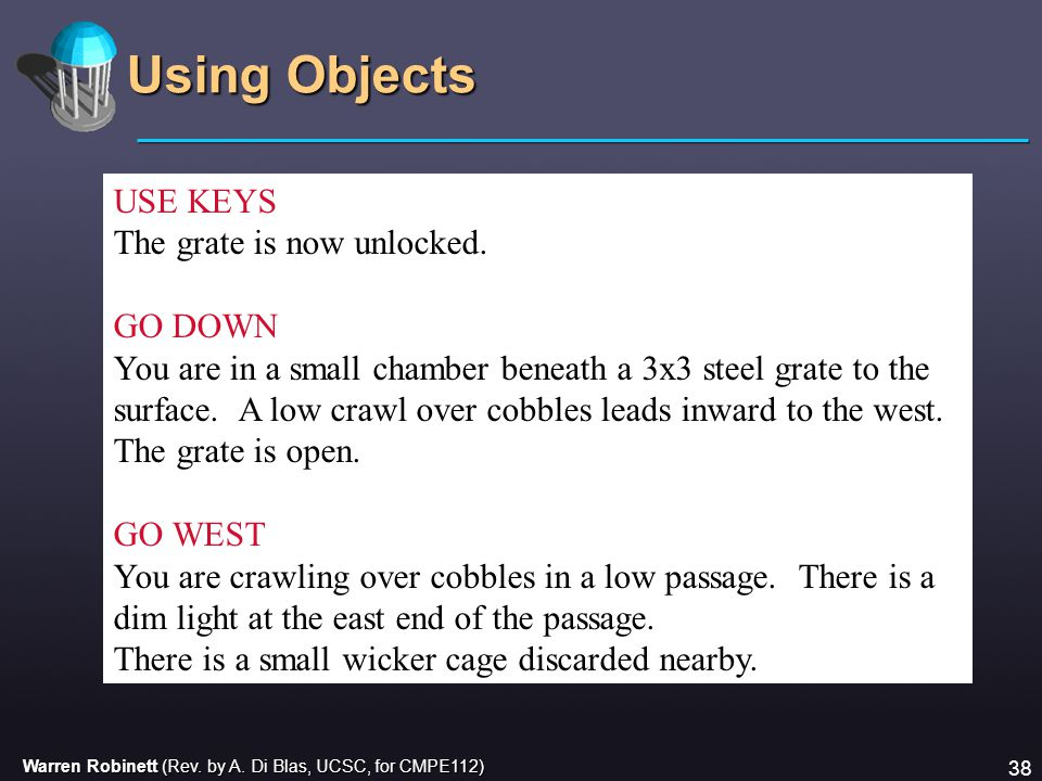 Warren Robinett (Rev. by A. Di Blas, UCSC, for CMPE112) 38 Using Objects USE KEYS The grate is now unlocked. GO DOWN You are in a small chamber beneat