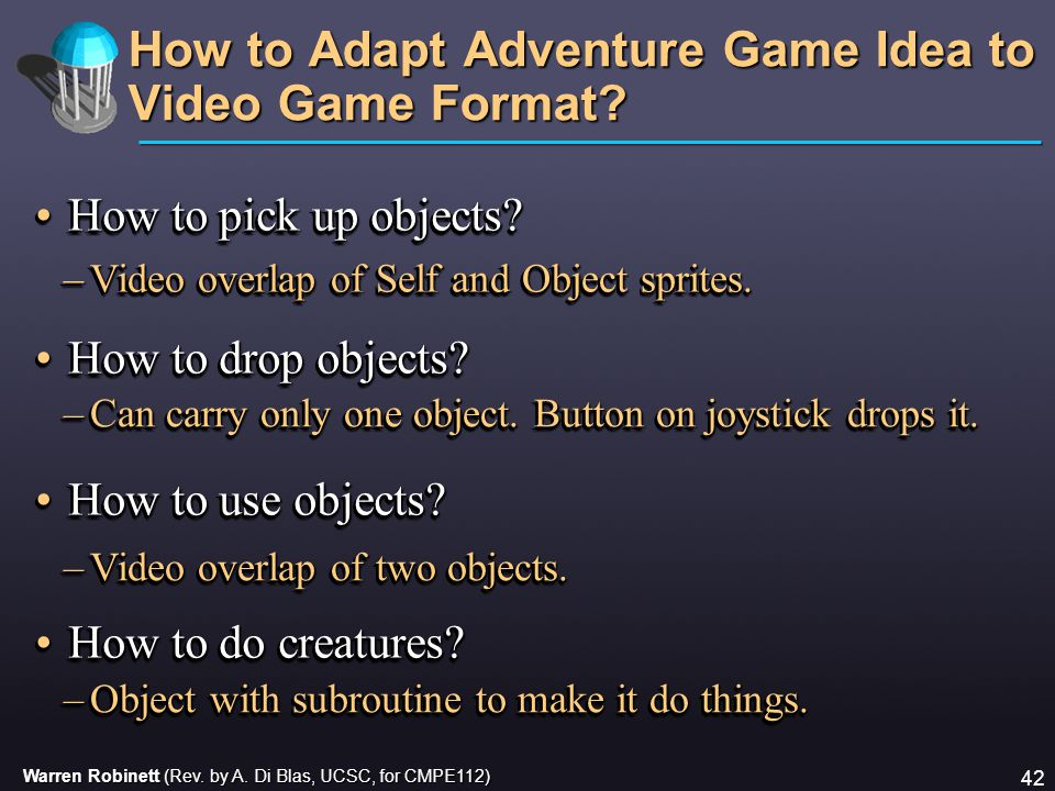 Warren Robinett (Rev. by A. Di Blas, UCSC, for CMPE112) 42 How to Adapt Adventure Game Idea to Video Game Format? How to pick up objects?How to pick u