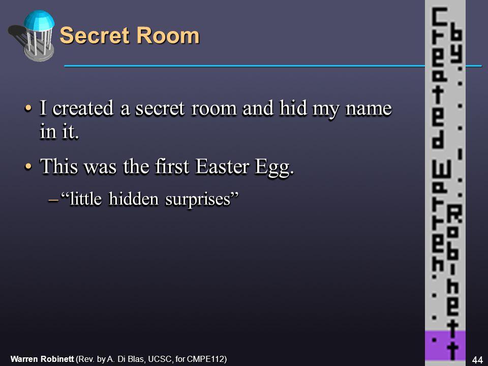 Warren Robinett (Rev. by A. Di Blas, UCSC, for CMPE112) 44 Secret Room I created a secret room and hid my name in it.I created a secret room and hid m