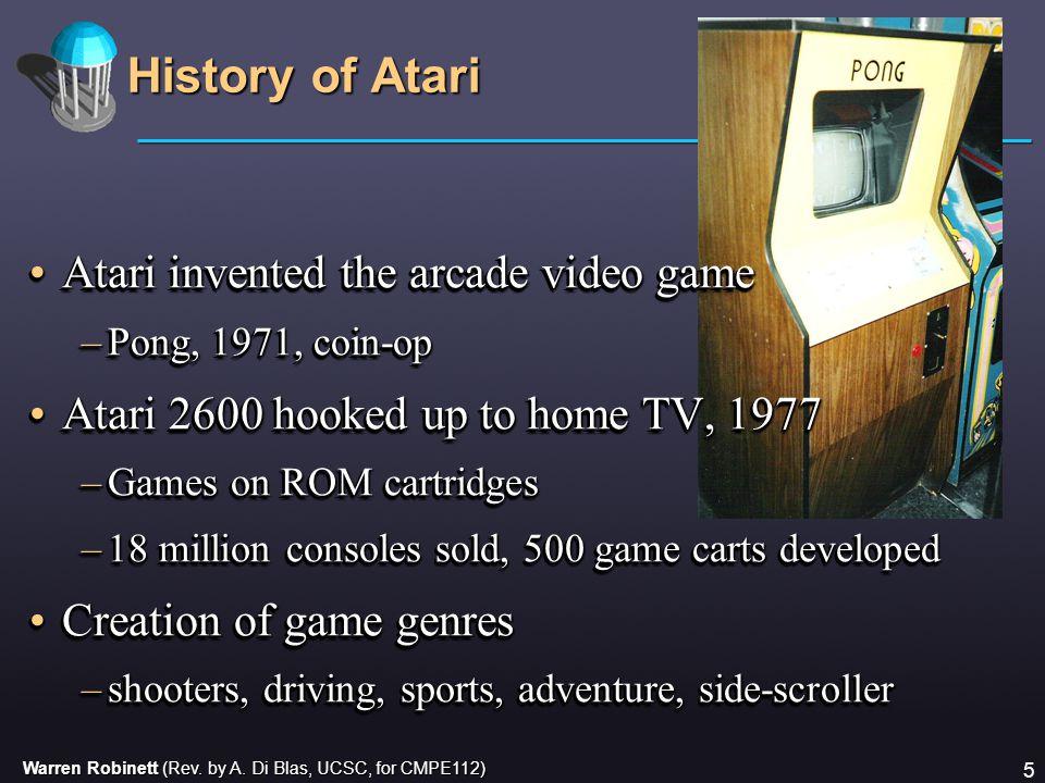 Warren Robinett (Rev. by A. Di Blas, UCSC, for CMPE112) 5 History of Atari Atari invented the arcade video gameAtari invented the arcade video game –P