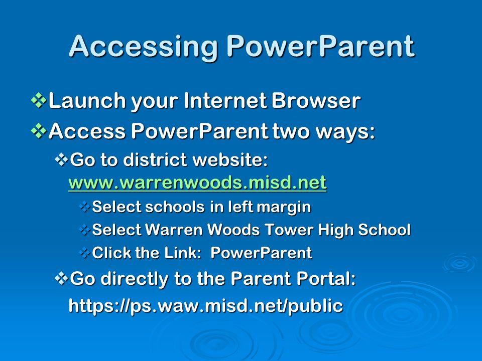 Accessing PowerParent  Launch your Internet Browser  Access PowerParent two ways:  Go to district website: www.warrenwoods.misd.net www.warrenwoods
