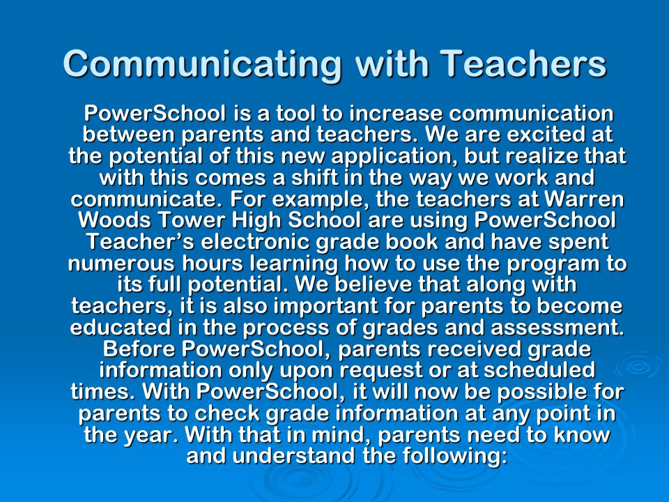 Communicating with Teachers PowerSchool is a tool to increase communication between parents and teachers. We are excited at the potential of this new
