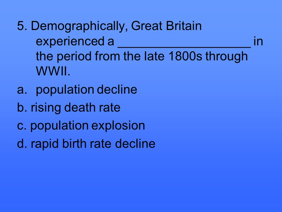 5. Demographically, Great Britain experienced a ___________________ in the period from the late 1800s through WWII. a.population decline b. rising dea