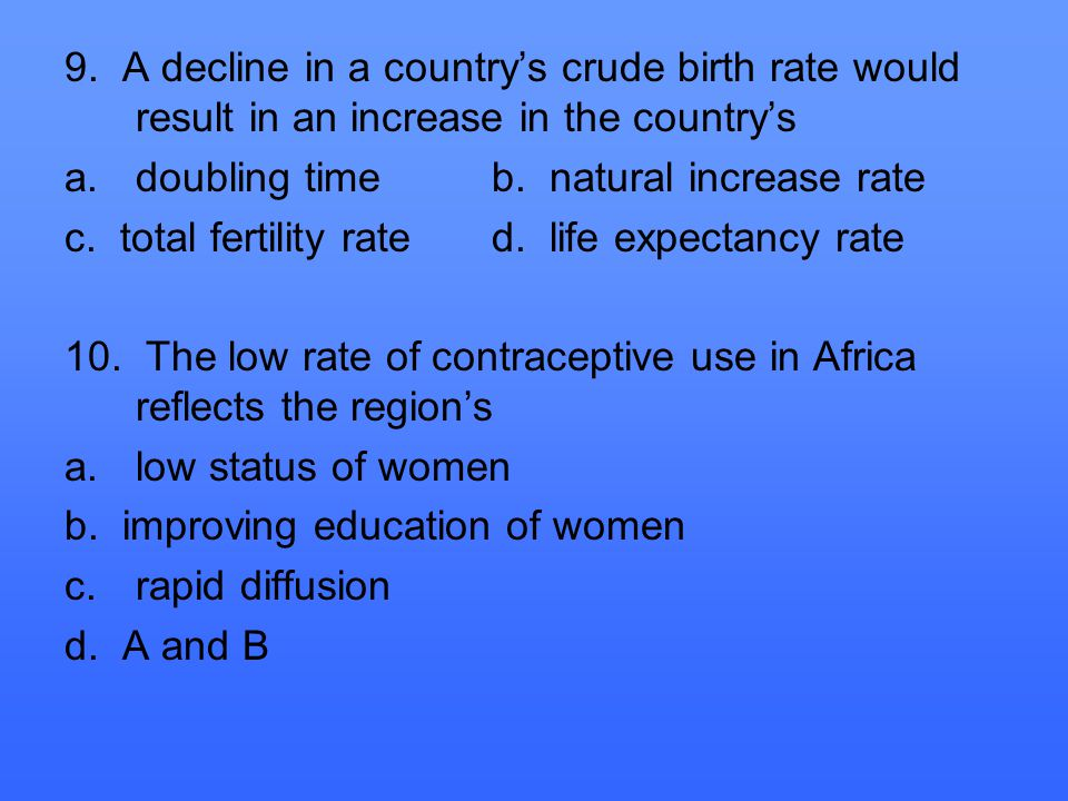 9. A decline in a country's crude birth rate would result in an increase in the country's a.doubling timeb. natural increase rate c. total fertility r
