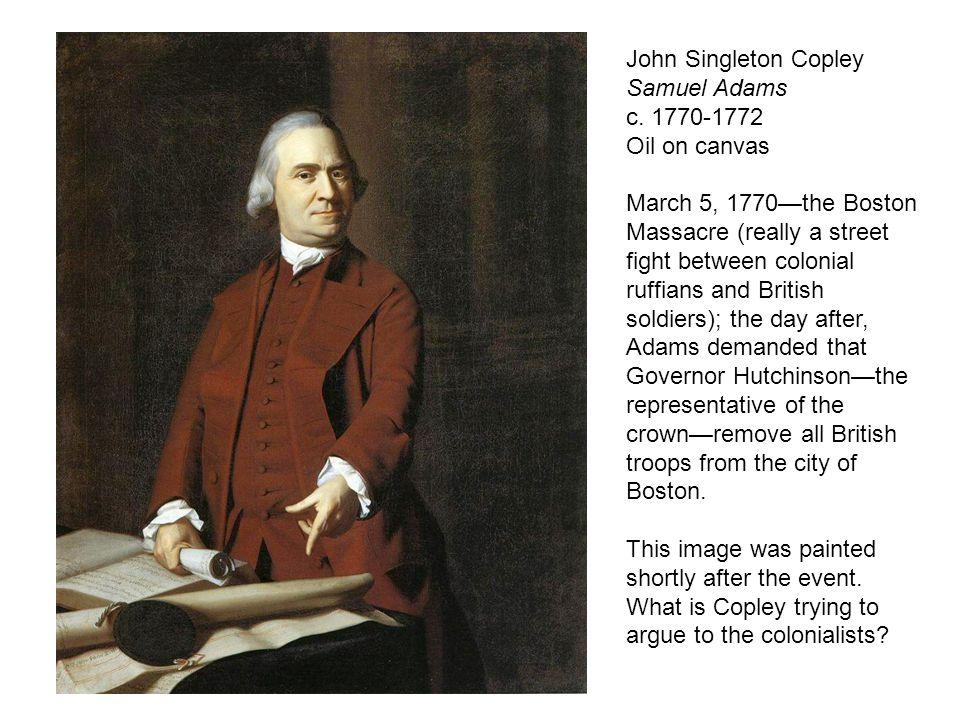 John Singleton Copley Samuel Adams c. 1770-1772 Oil on canvas March 5, 1770—the Boston Massacre (really a street fight between colonial ruffians and B