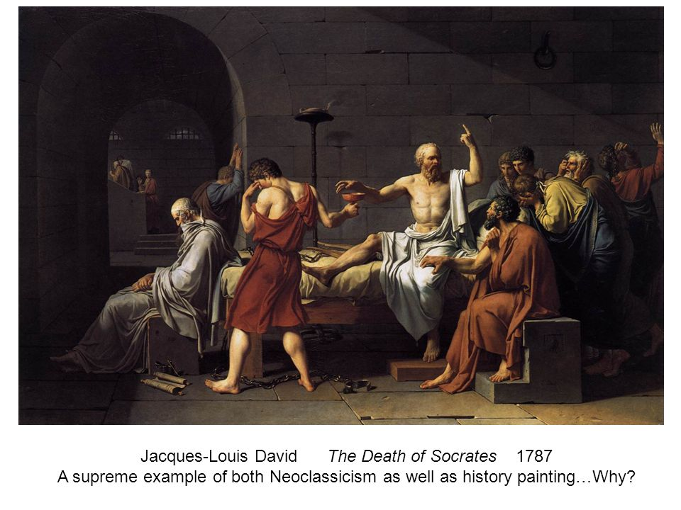 Jacques-Louis David The Death of Socrates 1787 A supreme example of both Neoclassicism as well as history painting…Why