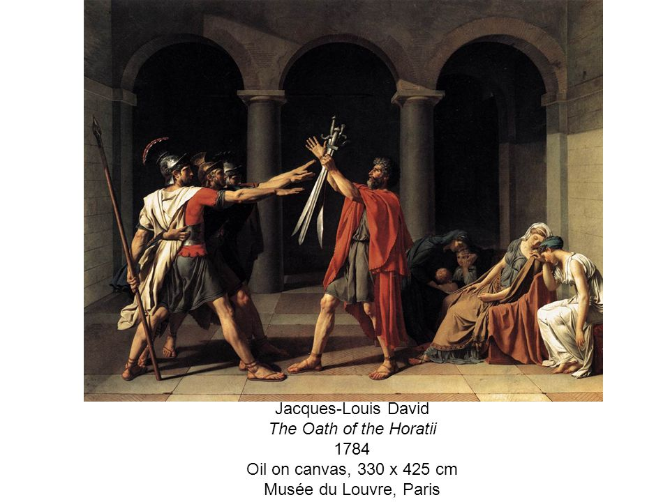 Jacques-Louis David The Oath of the Horatii 1784 Oil on canvas, 330 x 425 cm Musée du Louvre, Paris