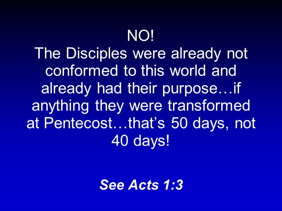 The disciples were transformed by 40 days with Jesus after his resurrection. (Rick Warren, PDL, p.
