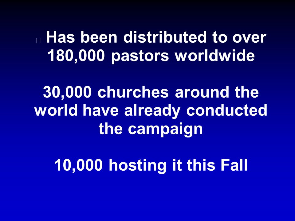 Has been distributed to over 180,000 pastors worldwide 30,000 churches around the world have already conducted the campaign 10,000 hosting it this Fall